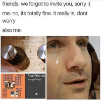 """Memes, Real Friends, and The Life of Pablo: friends: we forgot to invite you, sorry  me: no, its totally fine. it really is, dont  Worry  also me  THE LIFE OF  PABLO  Real Friends  THE LIFE OF PABLO  THE LIFE OF PABLO  Kanye West  PABLO  PABLO  THE LIFE OF  PABLO I wonder who can comment """"SAVAGE"""" letter by letter without being interrupted😂👇🏽😂👇🏽😂"""