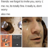 Memes, Real Friends, and The Life of Pablo: friends: we forgot to invite you, sorry  me: no, its totally fine. it really is, dont  worry  also me:  THE LIFE OF PABLO  Real Friends  THE LIFE OF PABLO  THE LIFE OF PABLO  Kanye West  THE PABLO  PABLO  PABLO  TN  THE LIFE OF  PABLO When you get left out but try and play it off 😩🤣 WSHH