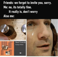 Friends: we forgot to invite you, sorry.  Me: no, its totally fine.  It really is, don't worry  Also me:  THE LIFE OF PABLO  Real Friends  THE LIFE OF  PABLO  THE LIFE OF PABLO  Kanye West  HER CME PABLO  PABLO  PABLO  THE LIFE OF PABLO *Sad violin playing* Follow @9gag @9gagmobile 9gag friendship