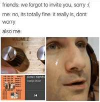 Memes, Real Friends, and The Life of Pablo: friends: we forgot to invite you, sorry  me: no, its totally fine. it really is, dont  Worry  also me  THE LIFE OF  PABLO  Real Friends  THE LIFE OF PABLO  THE LIFE OF PABLO  Kanye West  TPE PABLO  PABLO  PABLO  TH  THE LIFE OF  PABLO i just spent the entire afternoon baking lmao :~)) @nuggeret
