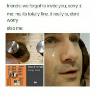 friends: we forgot to invite you, sorry  me: no, its totally fine. it really is, dont  Worry  also me:  PABLO  Real Friends  THE LIFE OF  THE LIFE OF PABLO  Kanye West  PABLO  PABLO  PABLO  THE LIFE OF PADLO omg do you ever just think of rly awkward social situations that could happen and then you start internally freaking out? because that just happened to me and I want to die :-)