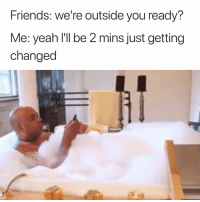 Yeah right 🙄😂: Friends: we're outside you ready?  Me: yeah l'll be 2 mins just getting  changed Yeah right 🙄😂