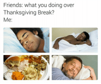 Friends, Thanksgiving, and Break: Friends: what you doing over  Thanksgiving Break?  Me