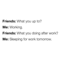 relatable 😂: Friends: What you up to?  Me: Working.  Friends: What you doing after work?  Me: Sleeping for work tomorrow. relatable 😂