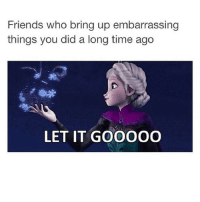 I think @ratchet_memes made this as a text post I found this somewhere as. Twitter post weird: Friends who bring up embarrassing  things you did a long time ago  LET IT GOOOOOO I think @ratchet_memes made this as a text post I found this somewhere as. Twitter post weird