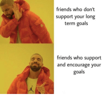 Friends, Goals, and Who: friends who don'  support your long  term goals  friends who support  and encourage your  goals