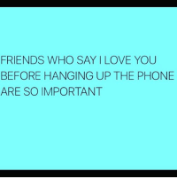 Girl Memes, Who Says, and Hang Up: FRIENDS WHO SAY I LOVE YOU  BEFORE HANGING UP THE PHONE  ARE SO IMPORTANT SO SOOO IMPORTANT!!! rp @thegrilledchez @thegrilledchez @thegrilledchez @thegrilledchez @thegrilledchez
