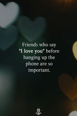 "Friends, Love, and Phone: Friends who say  I love you"" before  hanging up the  phone are so  important."