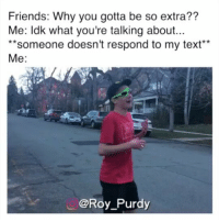 Why the fuck are bugs still alive, it's literally almost winTER DIE BITCH DIE: Friends: Why you gotta be so extra??  Me: ldk what you're talking about...  *someone doesn't respond to my text*  Me:  @Roy_Purdy Why the fuck are bugs still alive, it's literally almost winTER DIE BITCH DIE