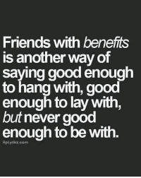 Friends With Benefits: Friends with benefits  is another way of  saying good enough  to hang with, good  enough to lay with,  but never good  enough to be with.  HpLyrikz.com