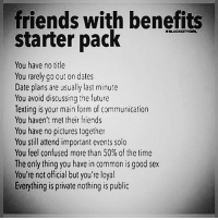 🤔🙏🌍: friends with benefits  starter pack  You have no title  You rarely go out on dates  Date plans are usually last minute  You avoid discussing the future  Texting is your main form of communication  You haven't met their friends  You have no pictures together  You still attend important events solo  You feel confused more than 50% of the time  The only thing you have in common is good sex  You're not official but you're loyal  Everything is private nothing is public 🤔🙏🌍