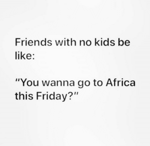 "No Kids: Friends with no kids be  like:  ""You wanna go to Africa  this Friday?"""