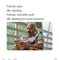 Any more questions? 😂: Friends: wyd  Me: working  Friends: wyd after work  Me: sleeping for work tomorrow Any more questions? 😂