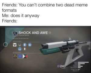 Friends, Meme, and Reddit: Friends: You can't combine two dead meme  formats  Me: does it anyway  Friends:  SHOCK AND AWE o  FUSION RIFLE  Do not tear Be whe omers tear  WEAPON PERK  243  Reload Speed  ATTACK  Magazine Has this been done before