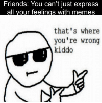 thats-where-youre-wrong-kiddo: Friends: You can't just express  that's where  you're wrong  kiddo