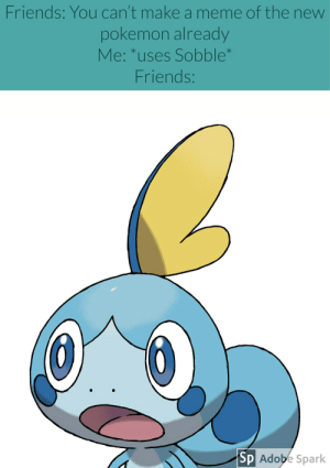 Friends: You can't make a meme of the new  pokemon already  Me: *uses Sobble  Friends  Sp Adope Spark I tried my best