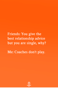 Advice, Friends, and Best: Friends: You give the  best relationship advice  but you are single, why?  Me: Coaches don't play.