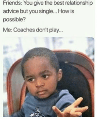 Advice, Dank, and Friends: Friends: You give the best relationship  advice but you single... How is  possible?  Me: Coaches don't play. That's how it goes