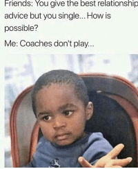Advice, Friends, and Memes: Friends: You give the best relationship  advice but you single... How is  possible?  Me: Coaches don't play.. True! 😂