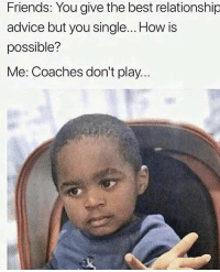Pretty much 😂💀 https://t.co/ligwEg5lno: Friends: You give the best relationship  advice but you single... How is  possible?  Me: Coaches don't play.. Pretty much 😂💀 https://t.co/ligwEg5lno