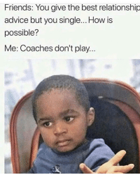 Lol true: Friends: You give the best relationship  advice but you single... How is  possible?  Me: Coaches don't play.. Lol true