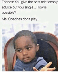Pretty much..😂💯: Friends: You give the best relationship  advice but you single... How is  possible?  Me: Coaches don't play.. Pretty much..😂💯