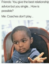 Advice, Friends, and Best: Friends: You give the best relationship  advice but you single... How is  possible?  Me: Coaches don't play