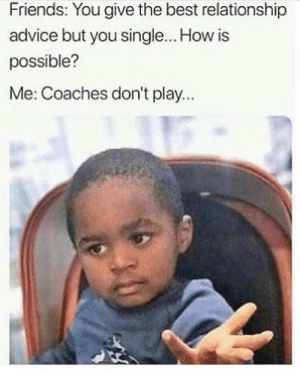 It's true though 🤷‍♂️😂 https://t.co/Ishfa6s4aV: Friends: You give the best relationship  advice but you single... How is  possible?  Me: Coaches don't play... It's true though 🤷‍♂️😂 https://t.co/Ishfa6s4aV