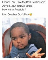 Advice, Friends, and Funny: Friends: You Give the Best Relationship  Advice.. But You Still Single  How is that Possible?  Me: Coaches Don't Play True