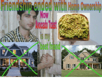 """Best Friend, Tumblr, and Best: Friendshio  ended  with  Home  Ownershi  Now  ocao Teast  s m  best friend <p><a href=""""http://sixsymmetras.tumblr.com/post/160821508863/the-millenial-plight"""" class=""""tumblr_blog"""">sixsymmetras</a>:</p><blockquote><p>The millenial plight</p></blockquote>"""