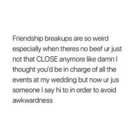 Beef, Friends, and Tumblr: Friendship breakups are so weird  especially when theres no beef ur just  not that CLOSE anymore like damn l  thought you'd be in charge of all the  events at my wedding but now ur jus  someone l say hi to in order to avoid  awkwardness tag friends you miss