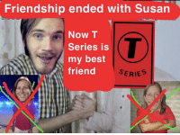 Friendship Ended With: Friendship ended with Susan  Now T  Series is  my best  friend  SERIES