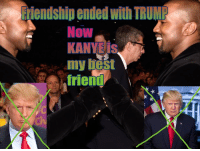 me irl: Friendship ended With TRUMR  NOW  KANYE is  my best  friend me irl