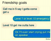 Crying, Funny, and Goals: Friendship goals  Call me in 5 say I gotta come  get u  Level 1 or level 10 emergency  Level 10 get me outta here  Ok I'll even start crying put me  on speaker  Delivi