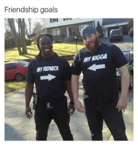 Goals, Homie, and Memes: Friendship goals  MY NIGG  MY REDNECK Classic!! Double tap and a tag a homie!