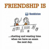 Friendship: FRIENDSHIP IS  fb IBunkistan  chatting and wasting time  when we have an exam.  the next day.