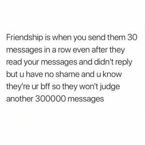 No Shame: Friendship is when you send them 30  messages in a row even after they  read your messages and didn't reply  but u have no shame and u know  they're ur bff so they won't judge  another 300000 messages