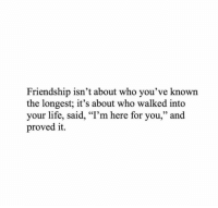 """Life, Friendship, and Who: Friendship isn't about who you've known  the longest; it's about who walked into  your life, said, """"T'm here for you,"""" and  proved it.  95"""