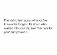 """Life, Friendship, and Who: Friendship isn't about who you've  known the longest. Its about who  walked into your life, said """"l'm here for  you"""" and proved it."""