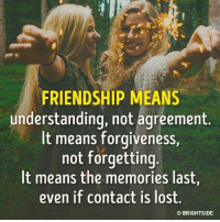 True friendship is the greatest gift goo.gl/q2DJif: FRIENDSHIP MEANS  understanding, not agreement.  It means forgiveness,  not forgetting  It means the memories last,  even if contact is lost.  CO BRIGHTSIDE True friendship is the greatest gift goo.gl/q2DJif