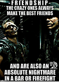 at least mine are - if you don't have any crazy friends, then maybe you're the crazy one to them: FRIENDSHIP  THE CRAZY ONES ALWAYS  MAKE THE BEST FRIENDS  ANDAREALso AN  DOOR  ABSOLUTE NIGHTMARE  IN A BAR OR FIREFIGHT at least mine are - if you don't have any crazy friends, then maybe you're the crazy one to them