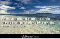 Advice, Memes, and Good: Friendship will not stand the strain  of very much good advice for very long.  obert Staughton  Lynd  Brainy  Quote Friendship will not stand the strain of very much good advice for very long. - Robert Staughton Lynd #friendship #QOTD http://www.brainyquote.com/quotes/authors/r/robert_staughton_lynd.html