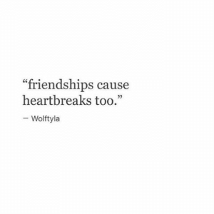 "Too, Friendships, and Cause: friendships cause  heartbreaks too.""  KC  25  Wolftyla"
