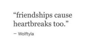 """Too, Friendships, and Cause: """"friendships cause  heartbreaks too.""""  Wolftyla"""
