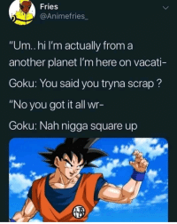 "Goku, Square Up, and Earth: Fries  @Animefries_  ""Um..hi I'm actually from a  another planet I'm here on vacati-  Goku: You said you tryna scrap?  ""No you got it all wr-  Goku: Nah nigga square up Dont mess with Planet Earth. Goku stays ready even when hes dead"