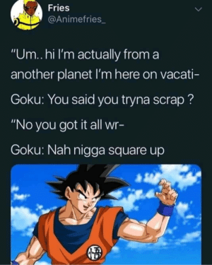 "Dank, Goku, and Memes: Fries  @Animefries_  ""Um..hi I'm actually from a  another planet I'm here on vacati-  Goku: You said you tryna scrap?  ""No you got it all wr-  Goku: Nah nigga square up Dont mess with Planet Earth. Goku stays ready even when hes dead by MeleeLaijin MORE MEMES"