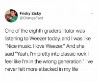 "Fucking, Life, and Love: Frisky Zisky  @OrangeFact  One of the eighth graders l tutor was  listening to Weezer today, and I was like  ""Nice music. I love Weezer."" And she  said ""Yeah, I'm pretty into classic rock. I  feel like l'm in the wrong generation."" l've  never felt more attacked in my life How fucking old am I"