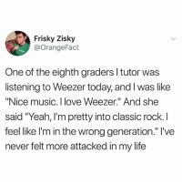 "Life, Love, and Memes: Frisky Zisky  @orangeFact  One of the eighth graders l tutor was  listening to Weezer today, and I was like  ""Nice music. I love Weezer."" And she  sal  feel like l'm in the wrong generation."" l've  never felt more attacked in my life @moistbuddha is one of the best IG accounts out there!!"