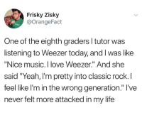"Life, Love, and Music: Frisky Zisky  @OrangeFact  One of the eighth graders l tutor was  listening to Weezer today, and I was like  ""Nice music. I love Weezer."" And she  said ""Yeah, I'm pretty into classic rock. I  feel like l'm in the wrong generation."" I've  never felt more attacked in my life"