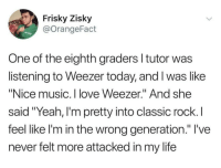 "Eminem, Life, and Love: Frisky Zisky  @OrangeFact  One of the eighth graders l tutor was  listening to Weezer today, and I was like  Nice m And she  said ""Yeah, l'm pretty into classic rock. I  feel like l'm in the wrong generation."" I've  never felt more attacked in my life  usic. I love Weezer. <p>I deal with this <i>all the time</i> with my students. Just yesterday I was playing a clip from Eminem's ""Lose Yourself"" and my second graders were saying ""this is old music!"" and I started to correct them by pointing out that it only came out in 2002 before realizing that that was nearly a decade before they were born.</p>"
